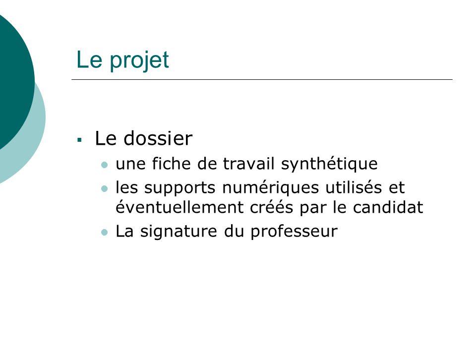 Le projet  Le dossier une fiche de travail synthétique les supports numériques utilisés et éventuellement créés par le candidat La signature du professeur