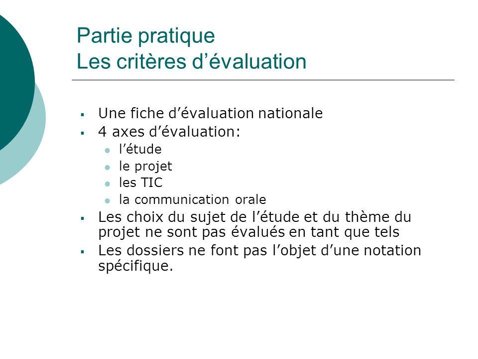 Partie pratique Les critères d'évaluation  Une fiche d'évaluation nationale  4 axes d'évaluation: l'étude le projet les TIC la communication orale  Les choix du sujet de l'étude et du thème du projet ne sont pas évalués en tant que tels  Les dossiers ne font pas l'objet d'une notation spécifique.