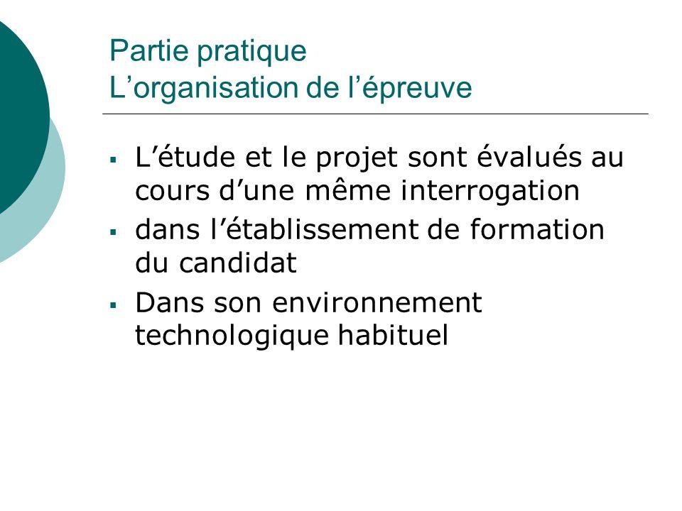 Partie pratique L'organisation de l'épreuve  L'étude et le projet sont évalués au cours d'une même interrogation  dans l'établissement de formation du candidat  Dans son environnement technologique habituel