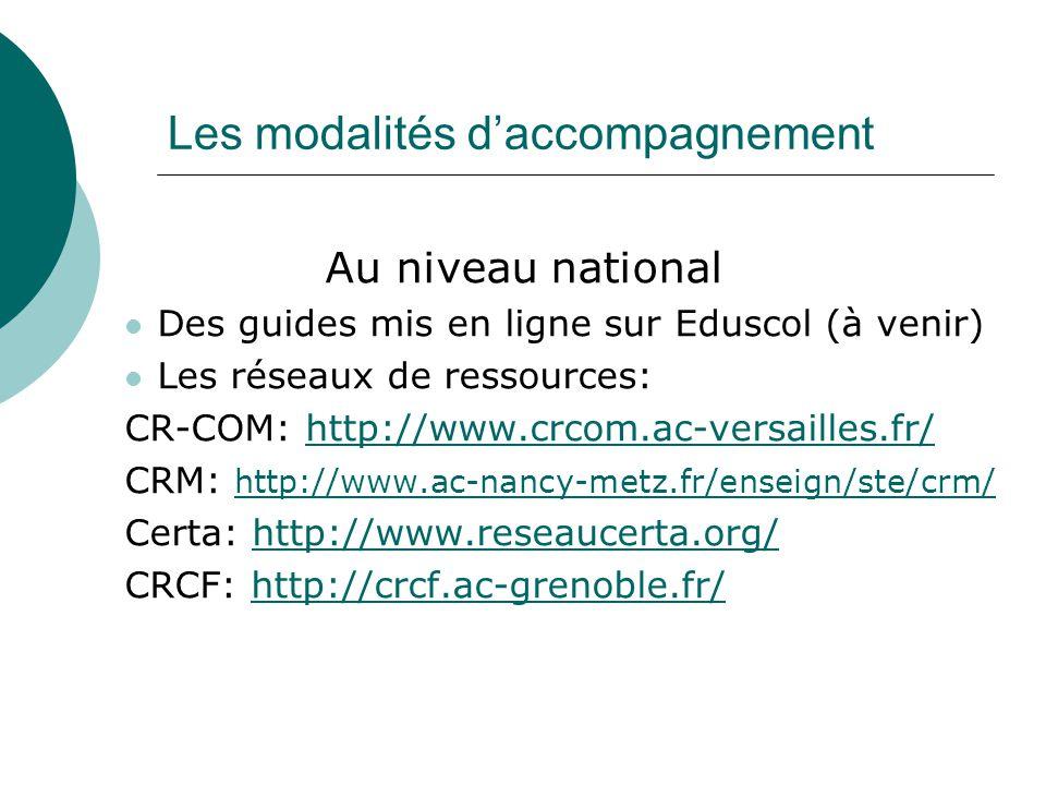 Les modalités d'accompagnement Au niveau national Des guides mis en ligne sur Eduscol (à venir) Les réseaux de ressources: CR-COM: http://www.crcom.ac-versailles.fr/http://www.crcom.ac-versailles.fr/ CRM: http://www.ac-nancy-metz.fr/enseign/ste/crm/ http://www.ac-nancy-metz.fr/enseign/ste/crm/ Certa: http://www.reseaucerta.org/http://www.reseaucerta.org/ CRCF: http://crcf.ac-grenoble.fr/http://crcf.ac-grenoble.fr/