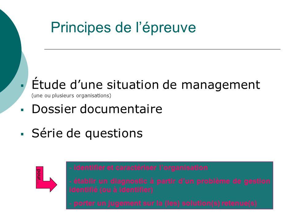 Principes de l'épreuve  Étude d'une situation de management (une ou plusieurs organisations)  Dossier documentaire  Série de questions - identifier et caractériser l'organisation - établir un diagnostic à partir d'un problème de gestion identifié (ou à identifier) - porter un jugement sur la (les) solution(s) retenue(s) pour…