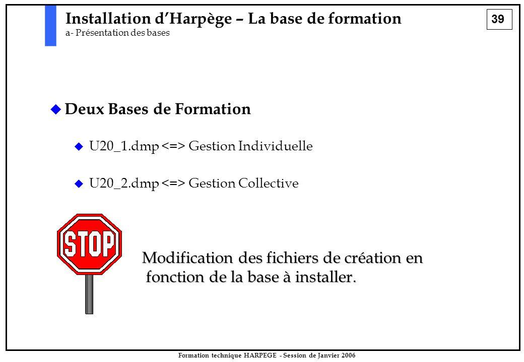39 Formation technique HARPEGE - Session de Janvier 2006 Installation d'Harpège – La base de formation a- Présentation des bases   Deux Bases de Formation   U20_1.dmp Gestion Individuelle   U20_2.dmp Gestion Collective Modification des fichiers de création en fonction de la base à installer.