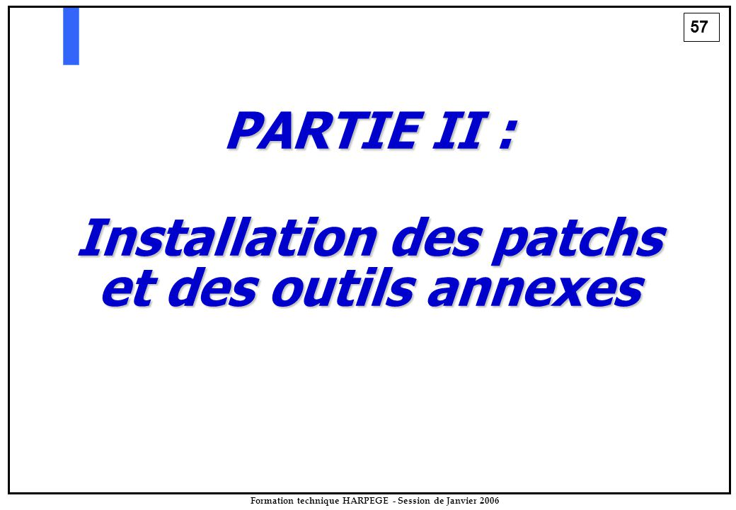 57 Formation technique HARPEGE - Session de Janvier 2006 PARTIE II : Installation des patchs et des outils annexes
