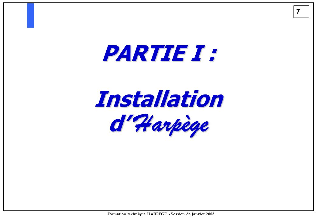 7 Formation technique HARPEGE - Session de Janvier 2006 PARTIE I : Installation d' Harpège