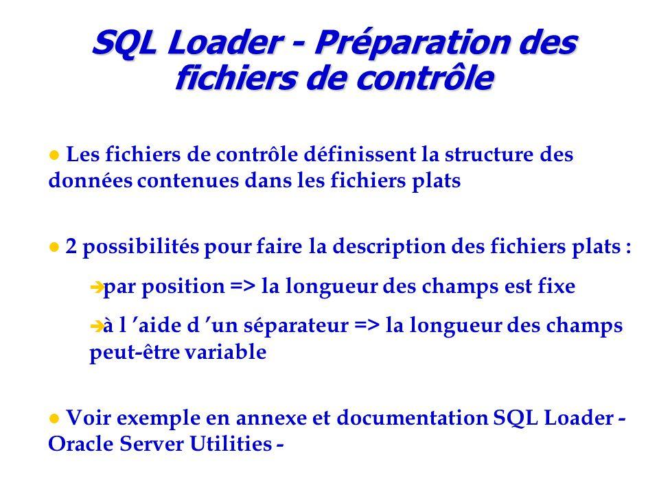 Les fichiers de contrôle définissent la structure des données contenues dans les fichiers plats 2 possibilités pour faire la description des fichiers plats :  par position => la longueur des champs est fixe  à l 'aide d 'un séparateur => la longueur des champs peut-être variable Voir exemple en annexe et documentation SQL Loader - Oracle Server Utilities - SQL Loader - Préparation des fichiers de contrôle