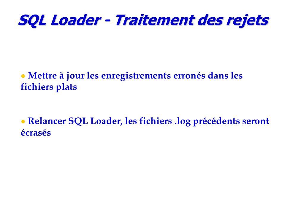 SQL Loader - Traitement des rejets Mettre à jour les enregistrements erronés dans les fichiers plats Relancer SQL Loader, les fichiers.log précédents