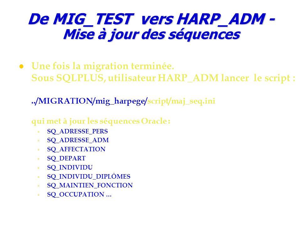 De MIG_TEST vers HARP_ADM - Mise à jour des séquences Une fois la migration terminée. Sous SQLPLUS, utilisateur HARP_ADM lancer le script :../MIGRATIO