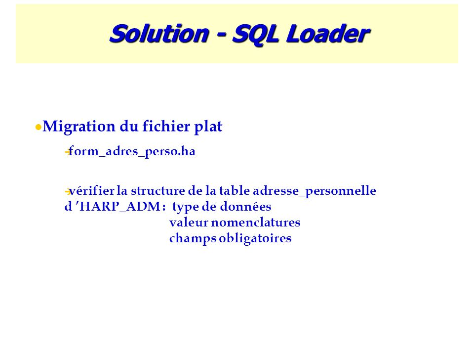 Solution - SQL Loader Migration du fichier plat  form_adres_perso.ha  vérifier la structure de la table adresse_personnelle d 'HARP_ADM : type de do