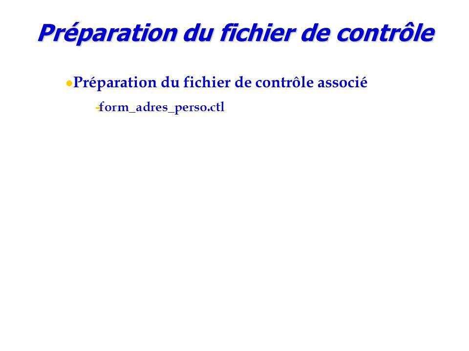 Préparation du fichier de contrôle Préparation du fichier de contrôle associé  form_adres_perso.ctl LOAD DATA INFILE FORM_ADRES_PERSO.HA INTO TABLE ADRESSE_PERSONNELLE TRUNCATE ( ID_ADRESSE_PERSO POSITION(*) INTEGER EXTERNAL(7) NULLIF ID_ADRESSE_PERSO = BLANKS, NO_INDIVIDU POSITION(*) INTEGER EXTERNAL(8) NULLIF NO_INDIVIDU = BLANKS, TEM_ADR_PERS_PRINC POSITION(*) CHAR(1) NULLIF TEM_ADR_PERS_PRINC = BLANKS, HABITANT_CHEZ POSITION(*) CHAR(32) NULLIF HABITANT_CHEZ = BLANKS, TELEPHONE_DOMICILE POSITION(*) CHAR(25) NULLIF TELEPHONE_DOMICILE = BLANKS, NO_VOIE POSITION(*) INTEGER EXTERNAL(4) NULLIF NO_VOIE = BLANKS, BIS_TER POSITION(*) CHAR(1) NULLIF BIS_TER = BLANKS, C_VOIE POSITION(*) CHAR(3) NULLIF C_VOIE = BLANKS, NOM_VOIE POSITION(*) CHAR(22) NULLIF NOM_VOIE = BLANKS, LOCALITE POSITION(*) CHAR(26) NULLIF LOCALITE = BLANKS, CODE_POSTAL POSITION(*) INTEGER EXTERNAL(5) NULLIF CODE_POSTAL = BLANKS, VILLE POSITION(*) CHAR(26) NULLIF VILLE = BLANKS, C_PAYS POSITION(*) CHAR(3) NULLIF C_PAYS = BLANKS, D_CREATION POSITION(*) DATE YYYYMMDD NULLIF D_CREATION = BLANKS, D_MODIFICATION POSITION(*) DATE YYYYMMDD NULLIF D_MODIFICATION = BLANKS )