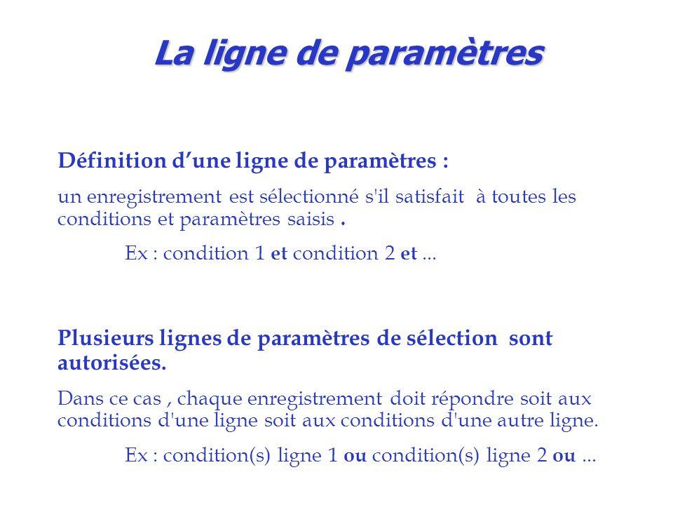La ligne de paramètres Définition d'une ligne de paramètres : un enregistrement est sélectionné s il satisfait à toutes les conditions et paramètres saisis.