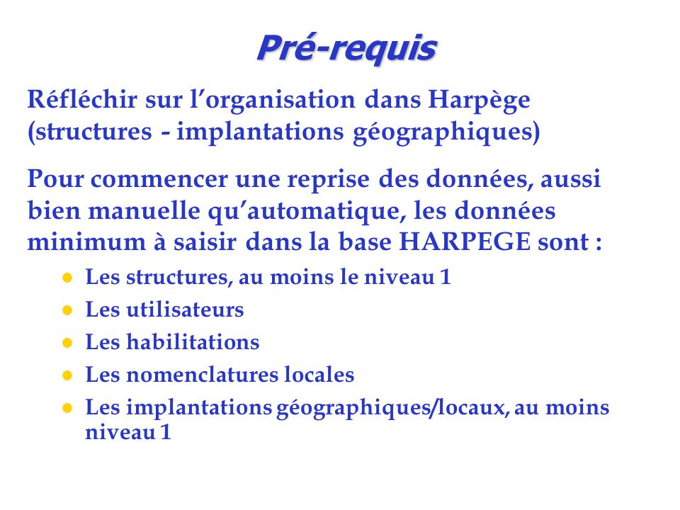 Pré-requis Réfléchir sur l'organisation dans Harpège (structures - implantations géographiques) Pour commencer une reprise des données, aussi bien man