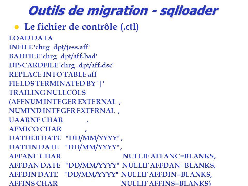 Outils de migration - sqlloader Le fichier de contrôle (.ctl) LOAD DATA INFILE chrg_dpt/jess.aff BADFILE chrg_dpt/aff.bad DISCARDFILE chrg_dpt/aff.dsc REPLACE INTO TABLE aff FIELDS TERMINATED BY | TRAILING NULLCOLS (AFFNUM INTEGER EXTERNAL, NUMIND INTEGER EXTERNAL, UAARNE CHAR, AFMICO CHAR, DATDEB DATE DD/MM/YYYY , DATFIN DATE DD/MM/YYYY , AFFANC CHAR NULLIF AFFANC=BLANKS, AFFDAN DATE DD/MM/YYYY NULLIF AFFDAN=BLANKS, AFFDIN DATE DD/MM/YYYY NULLIF AFFDIN=BLANKS, AFFINS CHAR NULLIF AFFINS=BLANKS)