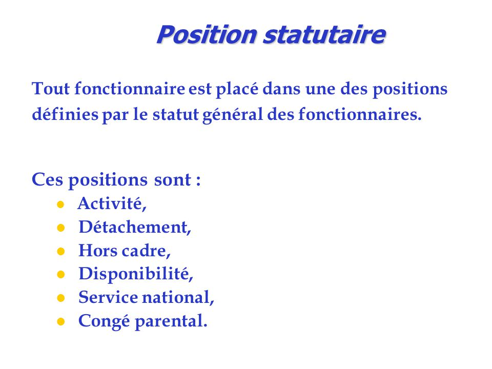 Position statutaire Tout fonctionnaire est placé dans une des positions définies par le statut général des fonctionnaires.