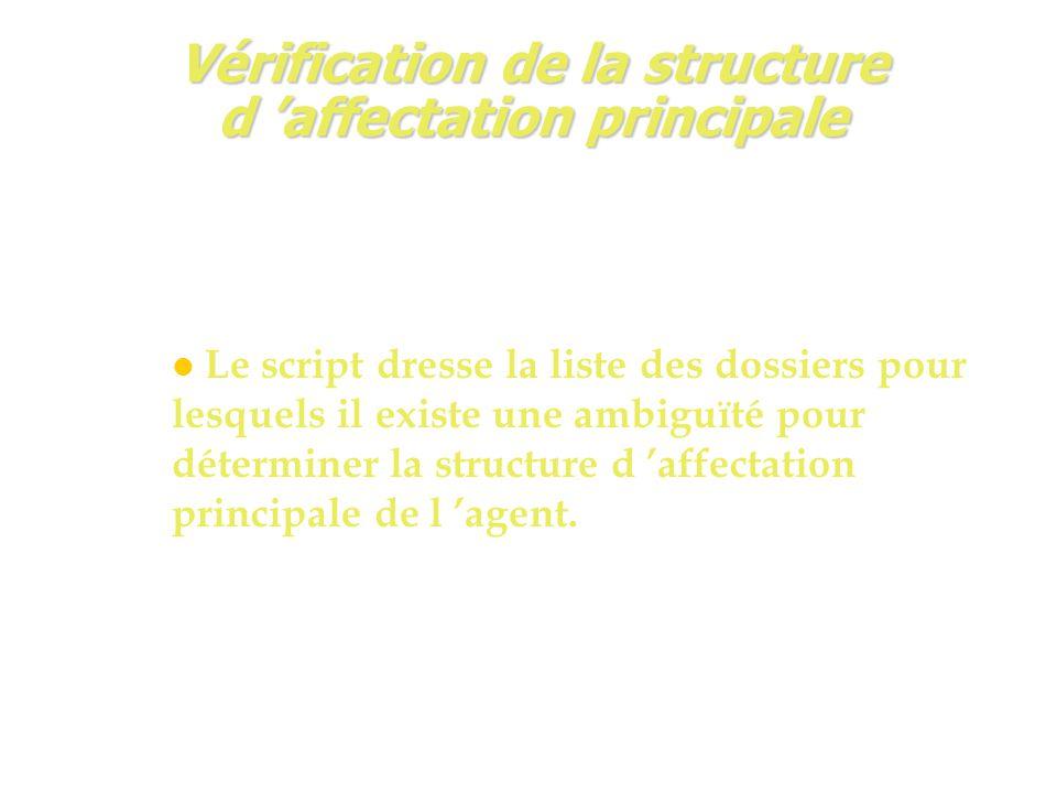 Vérification de la structure d 'affectation principale Le script dresse la liste des dossiers pour lesquels il existe une ambiguïté pour déterminer la structure d 'affectation principale de l 'agent.