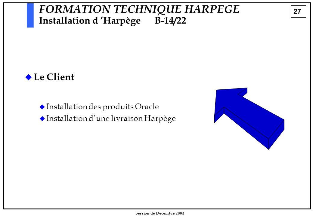 27 Session de Décembre 2004 FORMATION TECHNIQUE HARPEGE Installation d 'HarpègeB-14/22   Le Client   Installation des produits Oracle   Installa