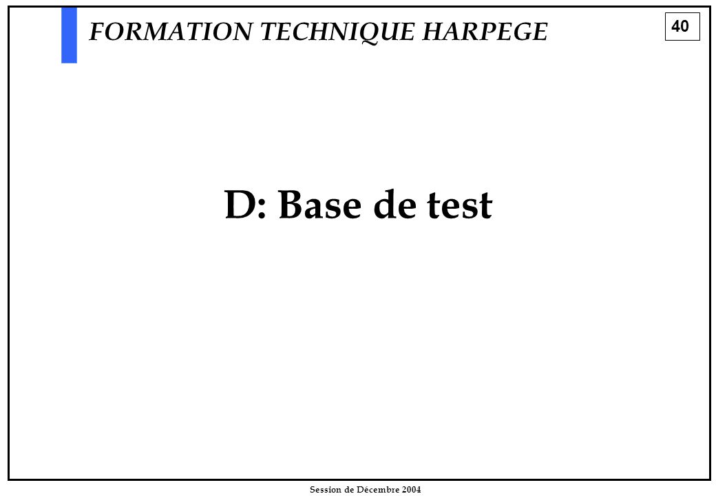 40 Session de Décembre 2004 D: Base de test FORMATION TECHNIQUE HARPEGE