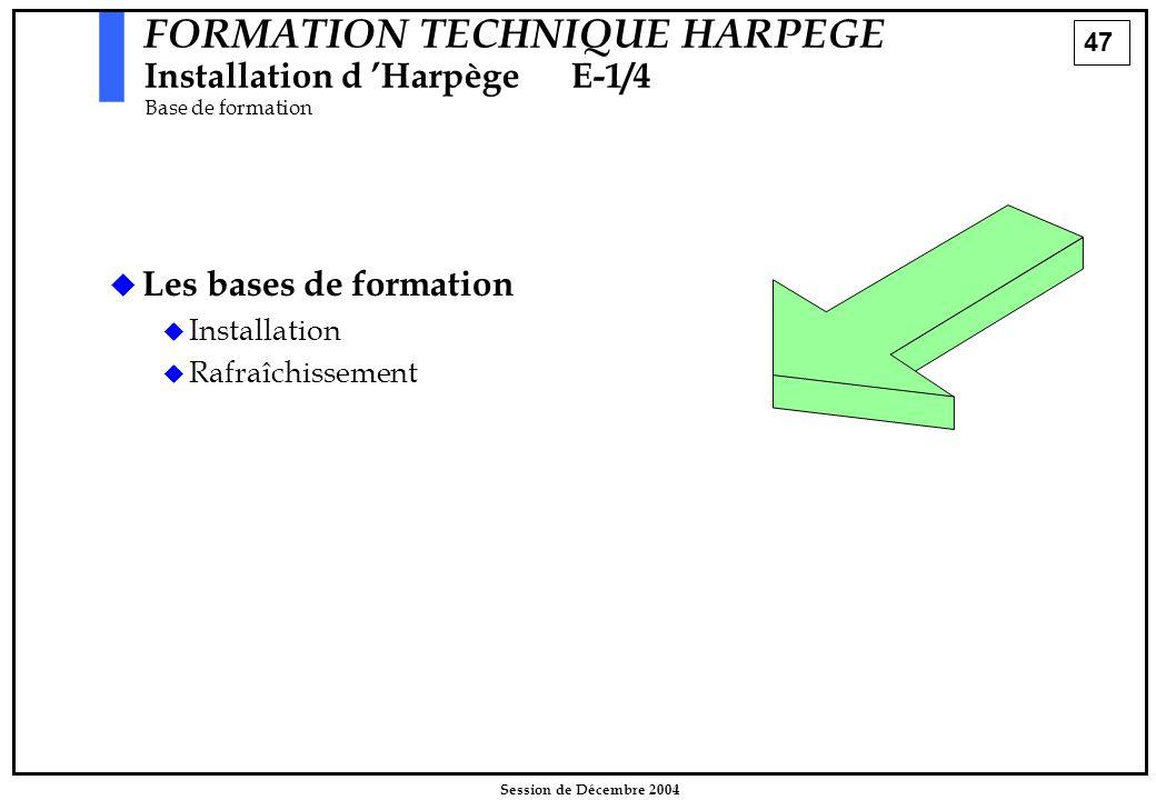 47 Session de Décembre 2004 FORMATION TECHNIQUE HARPEGE Installation d 'HarpègeE-1/4 Base de formation   Les bases de formation   Installation  