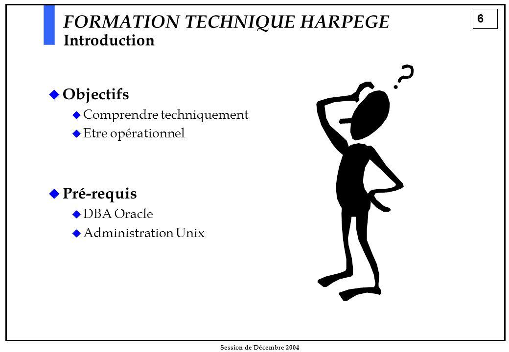 6 Session de Décembre 2004 FORMATION TECHNIQUE HARPEGE Introduction  Objectifs  Comprendre techniquement  Etre opérationnel  Pré-requis  DBA Orac