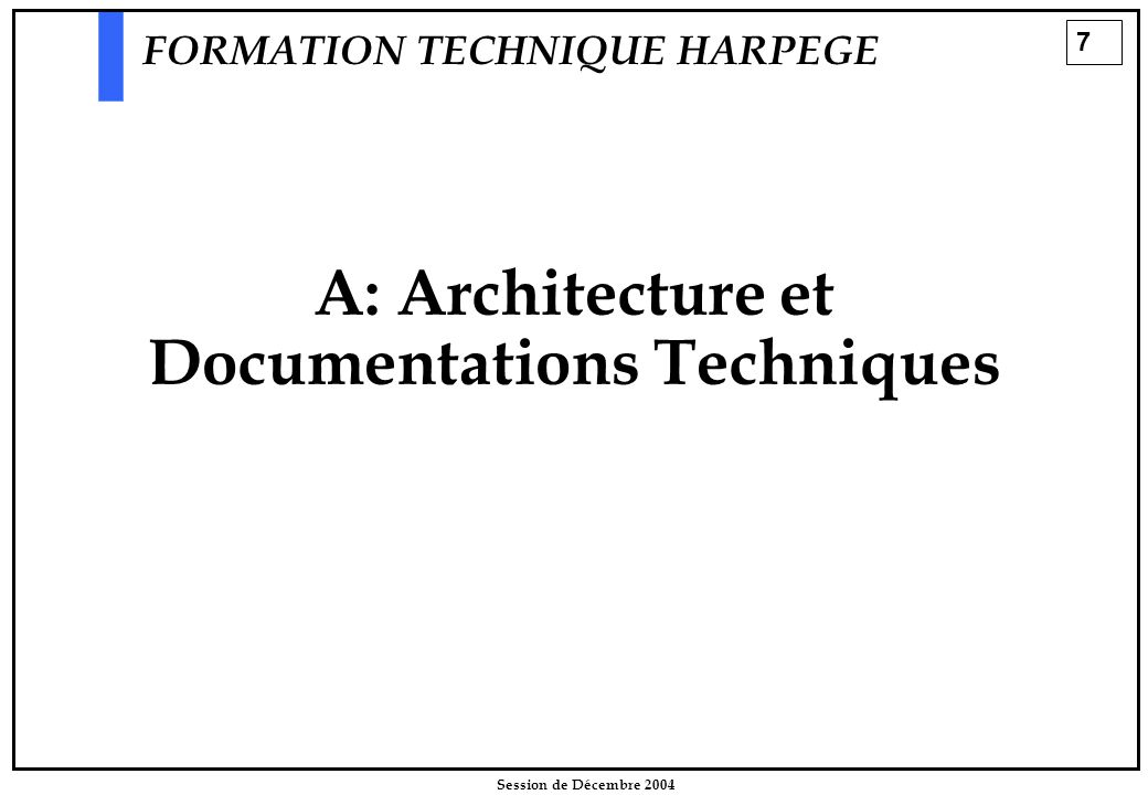 7 Session de Décembre 2004 A: Architecture et Documentations Techniques FORMATION TECHNIQUE HARPEGE