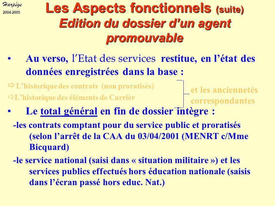 Harpège 2004-2005 Les Aspects fonctionnels (suite) Edition du dossier d'un agent promouvable Au verso, l'Etat des services restitue, en l'état des données enregistrées dans la base :  L'historique des contrats (non proratisés)  L'historique des éléments de Carrièr Le total général en fin de dossier intègre : -les contrats comptant pour du service public et proratisés (selon l'arrêt de la CAA du 03/04/2001 (MENRT c/Mme Bicquard) -le service national (saisi dans « situation militaire ») et les services publics effectués hors éducation nationale (saisis dans l'écran passé hors educ.