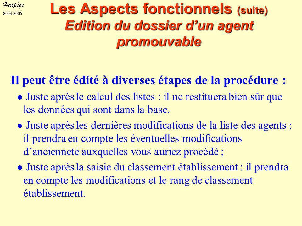 Harpège 2004-2005 Les Aspects fonctionnels (suite) Edition du dossier d'un agent promouvable Il peut être édité à diverses étapes de la procédure : Juste après le calcul des listes : il ne restituera bien sûr que les données qui sont dans la base.