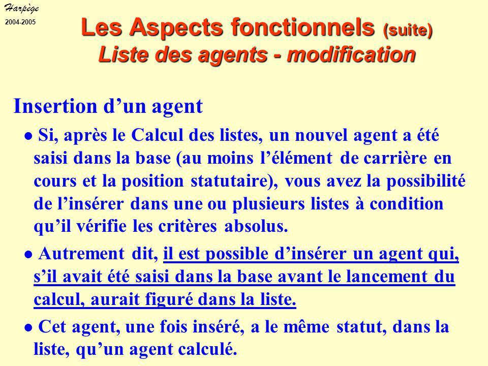 Harpège 2004-2005 Les Aspects fonctionnels (suite) Liste des agents - modification Insertion d'un agent Si, après le Calcul des listes, un nouvel agent a été saisi dans la base (au moins l'élément de carrière en cours et la position statutaire), vous avez la possibilité de l'insérer dans une ou plusieurs listes à condition qu'il vérifie les critères absolus.
