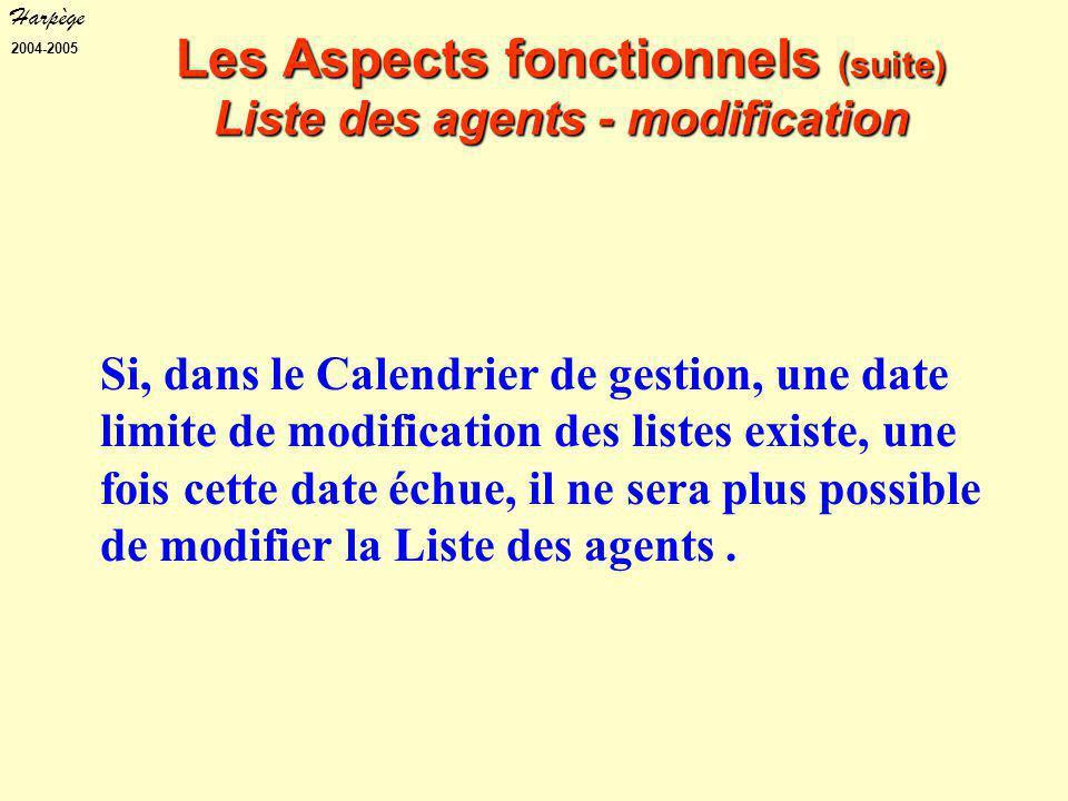 Harpège 2004-2005 Les Aspects fonctionnels (suite) Liste des agents - modification Si, dans le Calendrier de gestion, une date limite de modification des listes existe, une fois cette date échue, il ne sera plus possible de modifier la Liste des agents.