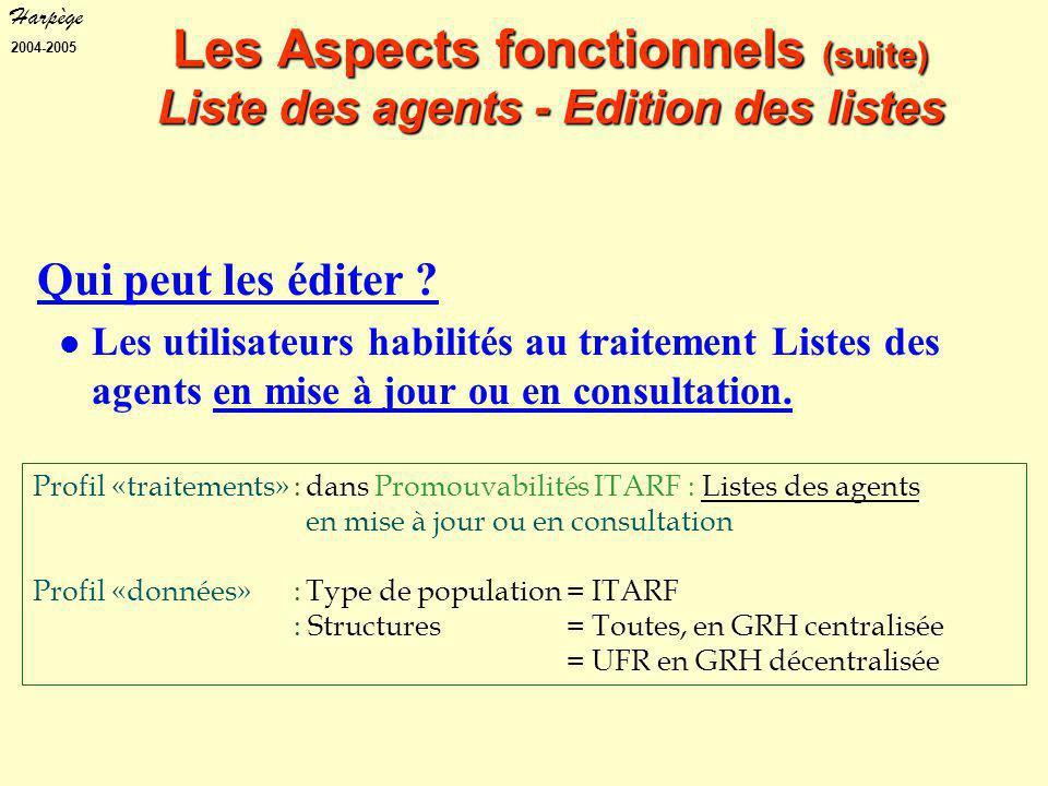 Harpège 2004-2005 Profil «traitements»:dans Promouvabilités ITARF : Listes des agents en mise à jour ou en consultation Profil «données» :Type de population= ITARF : Structures= Toutes, en GRH centralisée = UFR en GRH décentralisée Les Aspects fonctionnels (suite) Liste des agents - Edition des listes Qui peut les éditer .