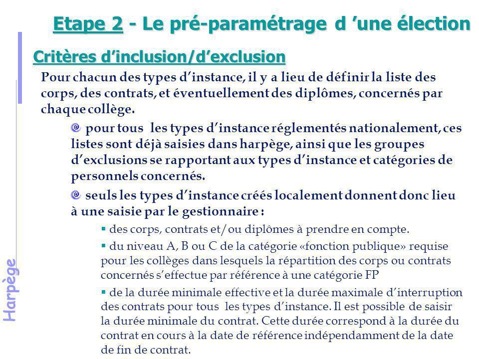Harpège Etape 2 - Le pré-paramétrage d 'une élection Ainsi : Si lorsque vous éditez vos listes, vous constatez que des agents sont manquants alors qu ils devraient être électeurs, vérifier : en premier lieu les critères d'inclusion/d'exclusion : le corps ou le contrat de l'agent fait-il bien partie de la constitution du collège à la date de référence de l'élection .