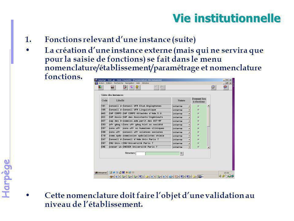 Harpège Vie institutionnelle 1.Fonctions relevant d'une instance (suite) On est amené à saisir pour une instance donnée la fonction, qualité et éventuellement le statut et sous-statut d'un individu enregistré dans HARPEGE - Fonction : une liste de fonctions relevant d'instances est livrée mais peut être complétée localement.