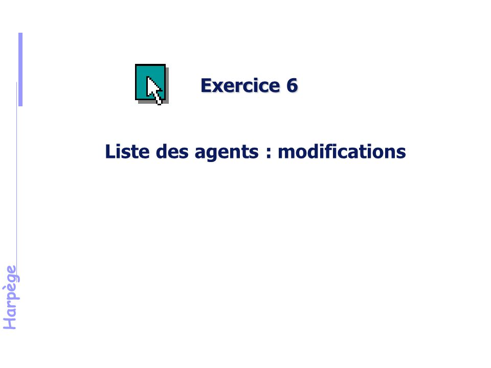 Harpège Exercice 6 Liste des agents : modifications