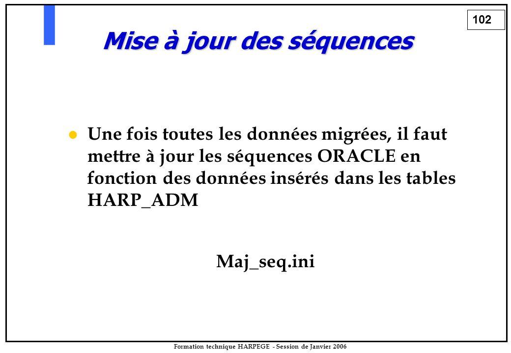 102 Formation technique HARPEGE - Session de Janvier 2006 Mise à jour des séquences Une fois toutes les données migrées, il faut mettre à jour les séquences ORACLE en fonction des données insérés dans les tables HARP_ADM Maj_seq.ini