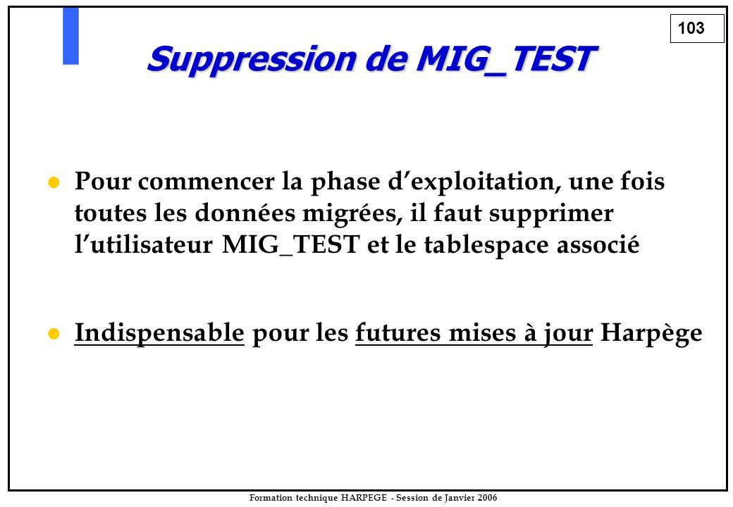 103 Formation technique HARPEGE - Session de Janvier 2006 Suppression de MIG_TEST Pour commencer la phase d'exploitation, une fois toutes les données migrées, il faut supprimer l'utilisateur MIG_TEST et le tablespace associé Indispensable pour les futures mises à jour Harpège