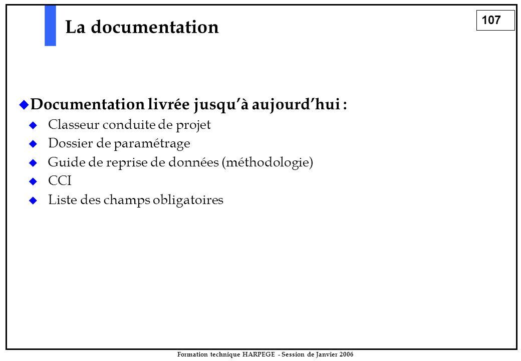 107 Formation technique HARPEGE - Session de Janvier 2006 La documentation  Documentation livrée jusqu'à aujourd'hui :  Classeur conduite de projet  Dossier de paramétrage  Guide de reprise de données (méthodologie)  CCI  Liste des champs obligatoires