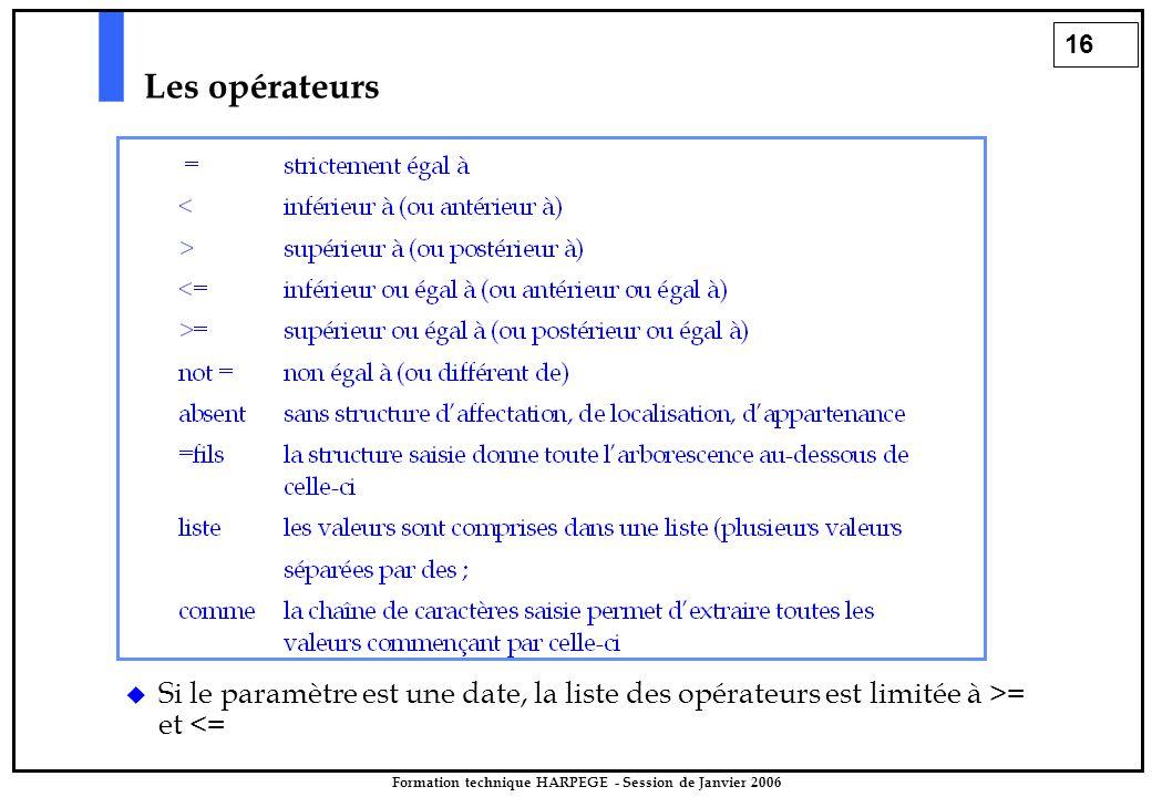 16 Formation technique HARPEGE - Session de Janvier 2006 Les opérateurs  Si le paramètre est une date, la liste des opérateurs est limitée à >= et <=