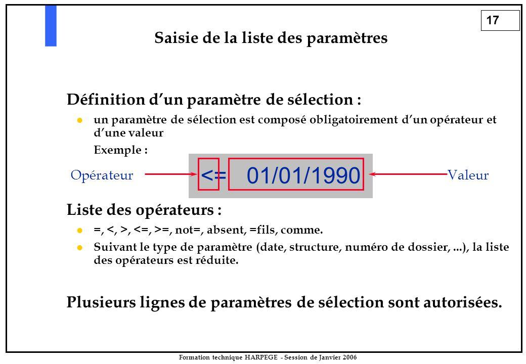 17 Formation technique HARPEGE - Session de Janvier 2006 Définition d'un paramètre de sélection : l l un paramètre de sélection est composé obligatoirement d'un opérateur et d'une valeur Exemple : Liste des opérateurs : l l =,, =, not=, absent, =fils, comme.