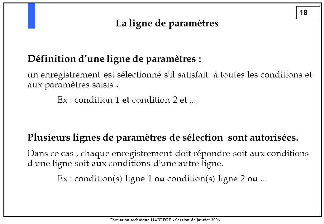 18 Formation technique HARPEGE - Session de Janvier 2006 La ligne de paramètres Définition d'une ligne de paramètres : un enregistrement est sélectionné s il satisfait à toutes les conditions et aux paramètres saisis.