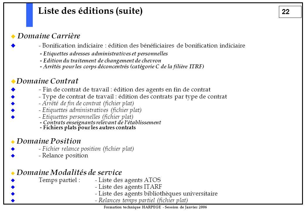 22 Formation technique HARPEGE - Session de Janvier 2006 Liste des éditions (suite)  Domaine Carrière  - Bonification indiciaire : édition des bénéficiaires de bonification indiciaire - Etiquettes adresses administratives et personnelles - Edition du traitement de changement de chevron - Arrêtés pour les corps déconcentrés (catégorie C de la filière ITRF)  Domaine Contrat  - Fin de contrat de travail : édition des agents en fin de contrat  - Type de contrat de travail : édition des contrats par type de contrat  - Arrêté de fin de contrat (fichier plat)  - Etiquettes administratives (fichier plat)  - Etiquettes personnelles (fichier plat) - Contrats enseignants relevant de l'établissement - Fichiers plats pour les autres contrats  Domaine Position  - Fichier relance position (fichier plat)  - Relance position  Domaine Modalités de service  Temps partiel : - Liste des agents ATOS  - Liste des agents ITARF  - Liste des agents bibliothèques universitaire  - Relances temps partiel (fichier plat)