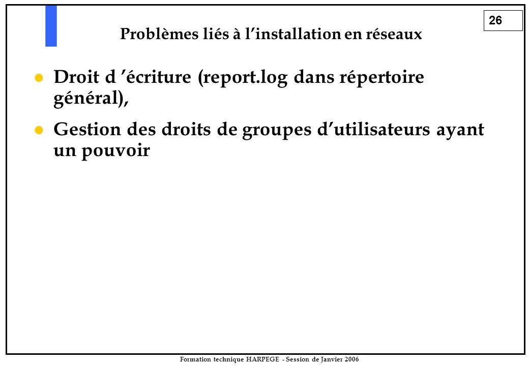 26 Formation technique HARPEGE - Session de Janvier 2006 Droit d 'écriture (report.log dans répertoire général), Gestion des droits de groupes d'utilisateurs ayant un pouvoir Problèmes liés à l'installation en réseaux