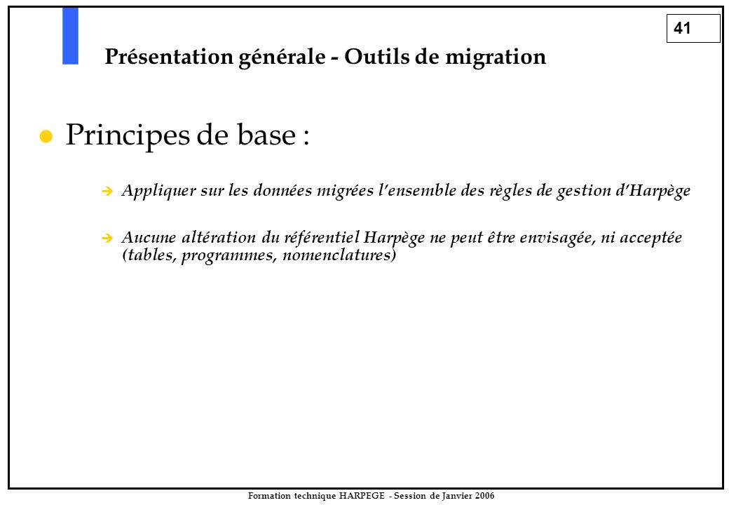 41 Formation technique HARPEGE - Session de Janvier 2006 Présentation générale - Outils de migration Principes de base :  Appliquer sur les données migrées l'ensemble des règles de gestion d'Harpège  Aucune altération du référentiel Harpège ne peut être envisagée, ni acceptée (tables, programmes, nomenclatures)