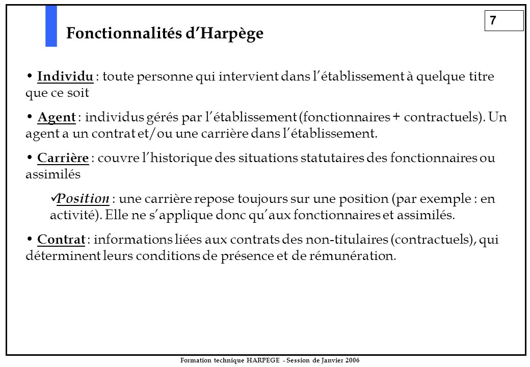 7 Formation technique HARPEGE - Session de Janvier 2006 Fonctionnalités d'Harpège Individu : toute personne qui intervient dans l'établissement à quelque titre que ce soit Agent : individus gérés par l'établissement (fonctionnaires + contractuels).