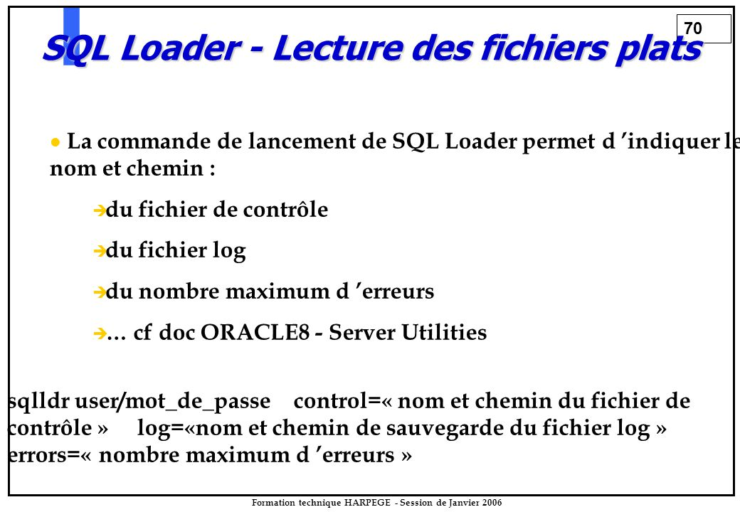 70 Formation technique HARPEGE - Session de Janvier 2006 SQL Loader - Lecture des fichiers plats La commande de lancement de SQL Loader permet d 'indiquer le nom et chemin :   du fichier de contrôle   du fichier log   du nombre maximum d 'erreurs   … cf doc ORACLE8 - Server Utilities sqlldr user/mot_de_passe control=« nom et chemin du fichier de contrôle » log=«nom et chemin de sauvegarde du fichier log » errors=« nombre maximum d 'erreurs »
