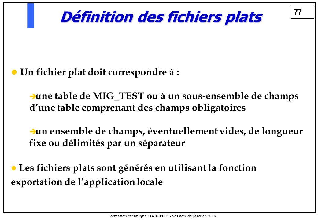 77 Formation technique HARPEGE - Session de Janvier 2006 Définition des fichiers plats Un fichier plat doit correspondre à :   une table de MIG_TEST