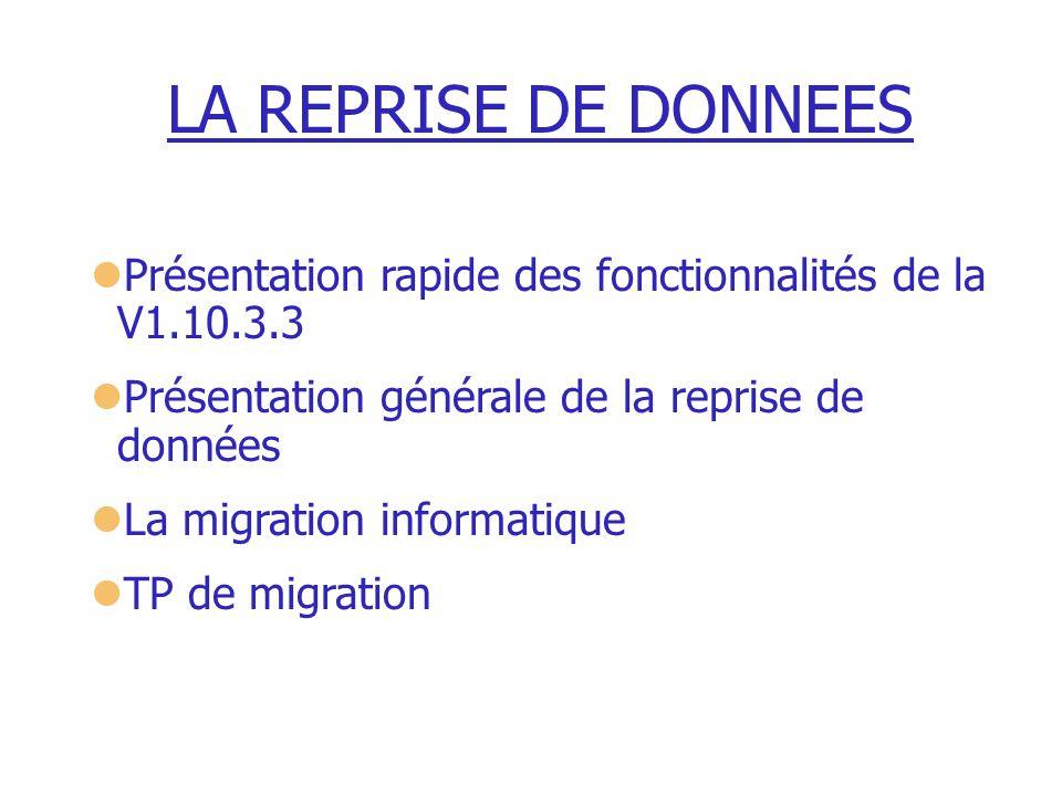 LA REPRISE DE DONNEES Présentation rapide des fonctionnalités de la V1.10.3.3 Présentation générale de la reprise de données La migration informatique