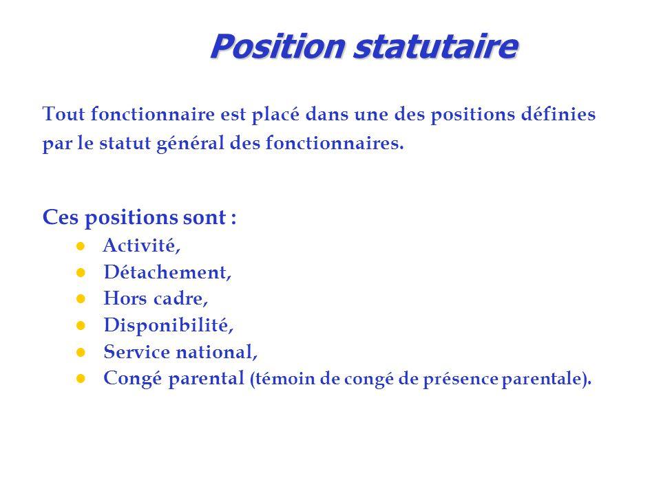 Position statutaire Tout fonctionnaire est placé dans une des positions définies par le statut général des fonctionnaires. Ces positions sont : l Acti
