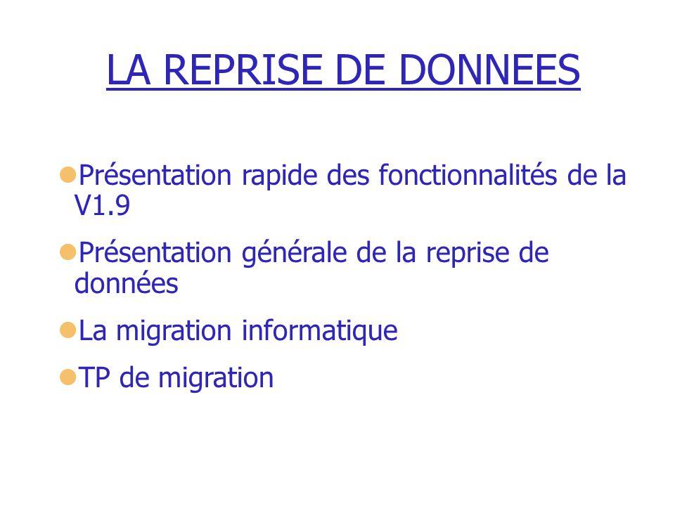 LA REPRISE DE DONNEES Présentation rapide des fonctionnalités de la V1.9 Présentation générale de la reprise de données La migration informatique TP d