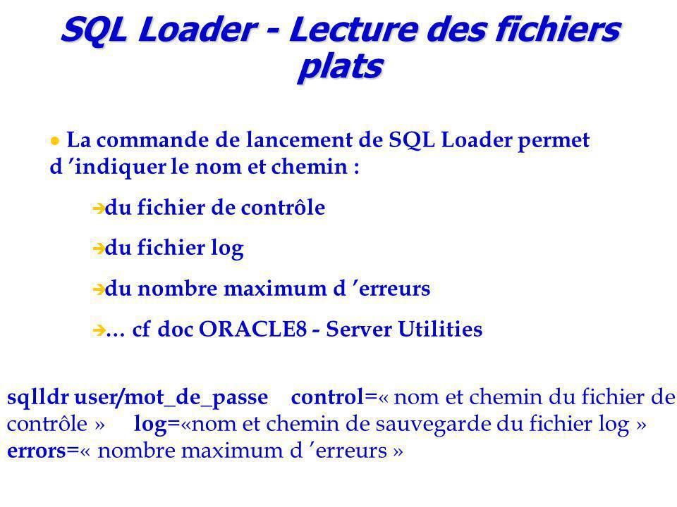 SQL Loader - Lecture des fichiers plats La commande de lancement de SQL Loader permet d 'indiquer le nom et chemin :  du fichier de contrôle  du fichier log  du nombre maximum d 'erreurs  … cf doc ORACLE8 - Server Utilities sqlldr user/mot_de_passe control =« nom et chemin du fichier de contrôle » log =«nom et chemin de sauvegarde du fichier log » errors =« nombre maximum d 'erreurs »