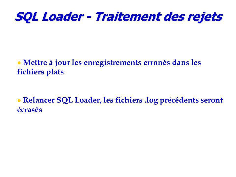 SQL Loader - Traitement des rejets Mettre à jour les enregistrements erronés dans les fichiers plats Relancer SQL Loader, les fichiers.log précédents seront écrasés