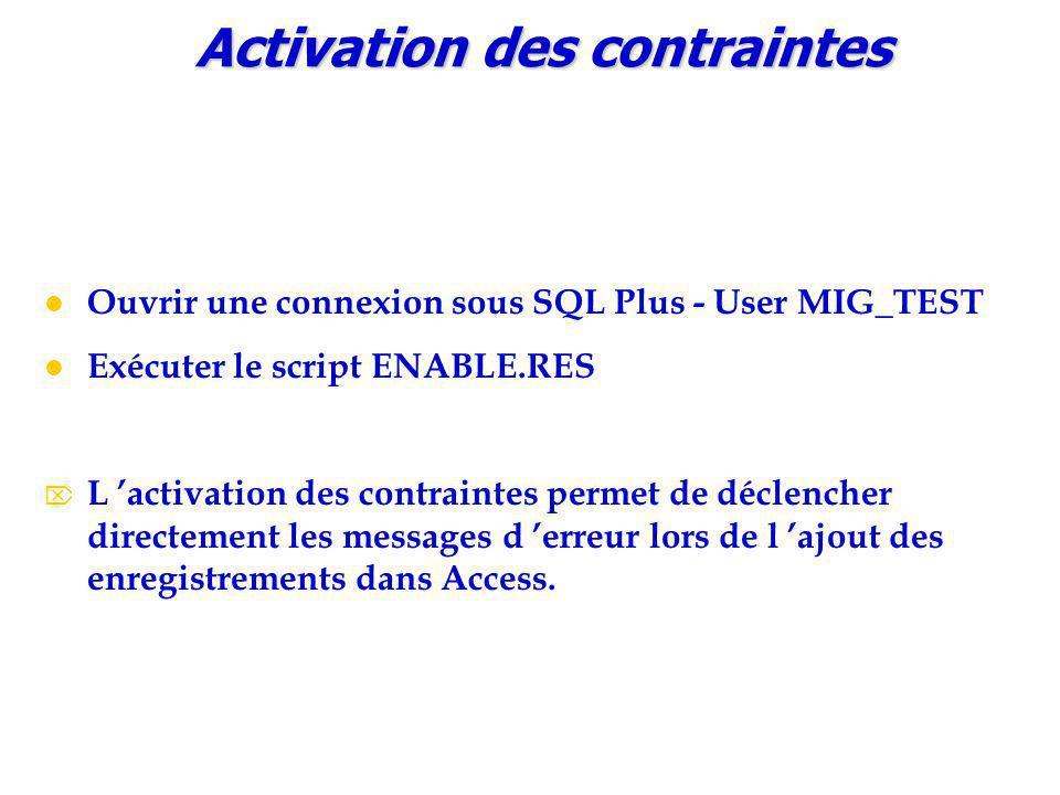 Ouvrir une connexion sous SQL Plus - User MIG_TEST Exécuter le script ENABLE.RES  L 'activation des contraintes permet de déclencher directement les messages d 'erreur lors de l 'ajout des enregistrements dans Access.