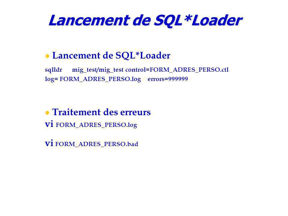 Lancement de SQL*Loader sqlldr mig_test/mig_test control=FORM_ADRES_PERSO.ctl log= FORM_ADRES_PERSO.log errors=999999 Traitement des erreurs vi FORM_ADRES_PERSO.log vi FORM_ADRES_PERSO.bad Lancement de SQL*Loader
